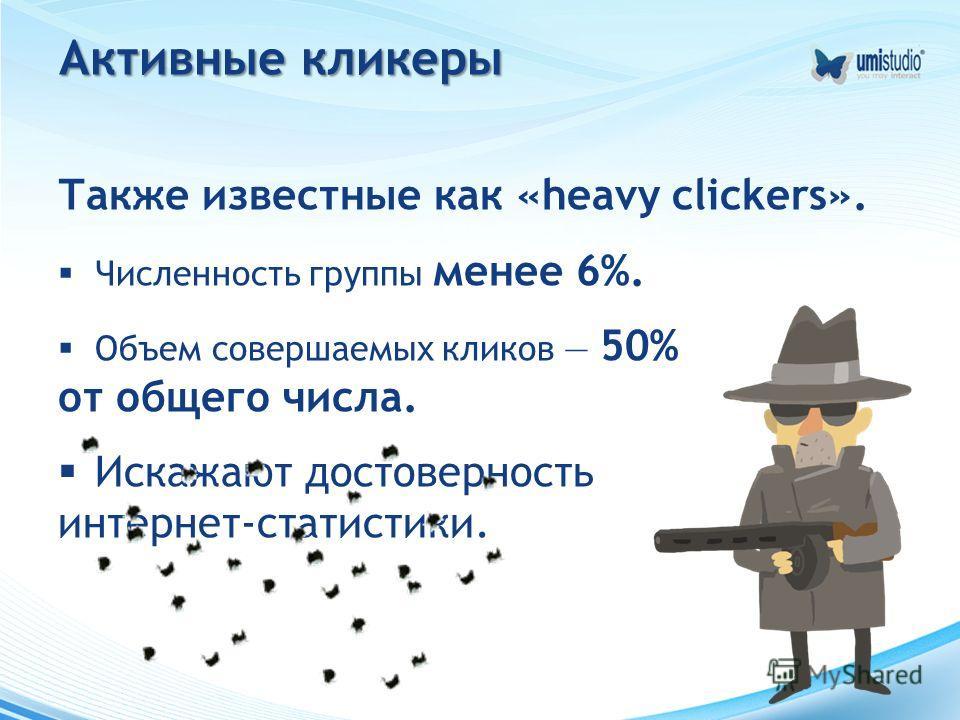 Активные кликеры Также известные как «heavy clickers». Численность группы менее 6%. Объем совершаемых кликов 50% от общего числа. Искажают достоверность интернет-статистики.
