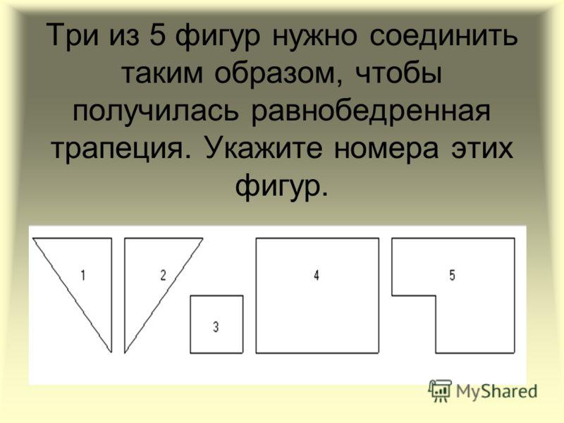 Три из 5 фигур нужно соединить таким образом, чтобы получилась равнобедренная трапеция. Укажите номера этих фигур.