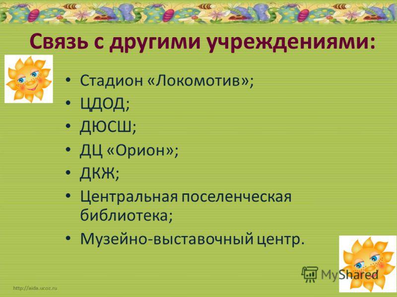 Связь с другими учреждениями: Стадион «Локомотив»; ЦДОД; ДЮСШ; ДЦ «Орион»; ДКЖ; Центральная поселенческая библиотека; Музейно-выставочный центр.