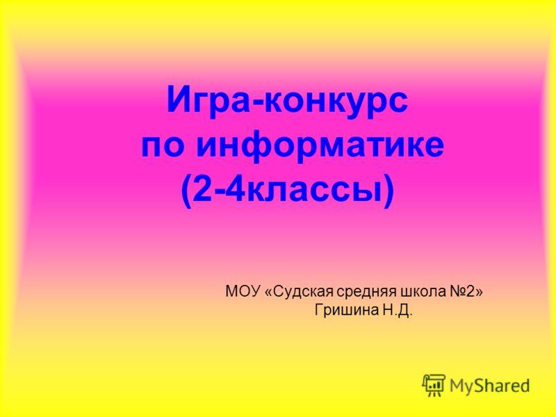 Игра-конкурс по информатике (2-4классы) МОУ «Судская средняя школа 2» Гришина Н.Д.
