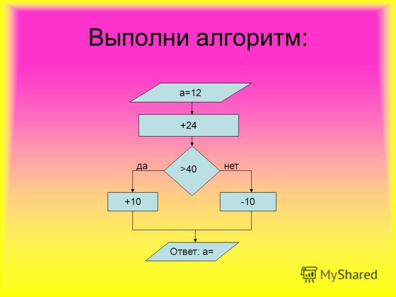 Выполни алгоритм: а=12 +24 +10 -10 Ответ: а= >40 данет