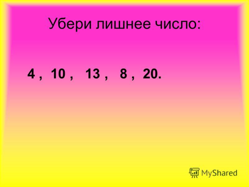 Убери лишнее число: 4, 10, 13, 8, 20.