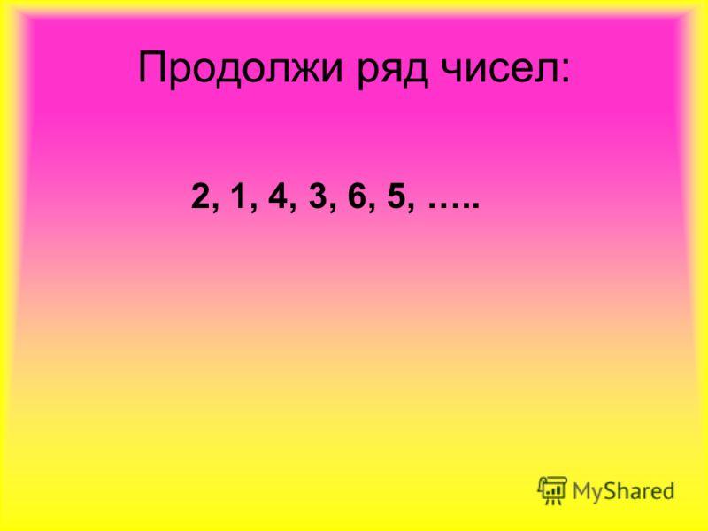Продолжи ряд чисел: 2, 1, 4, 3, 6, 5, …..