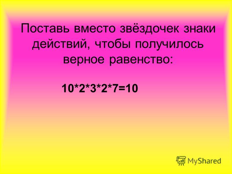 Поставь вместо звёздочек знаки действий, чтобы получилось верное равенство: 10*2*3*2*7=10