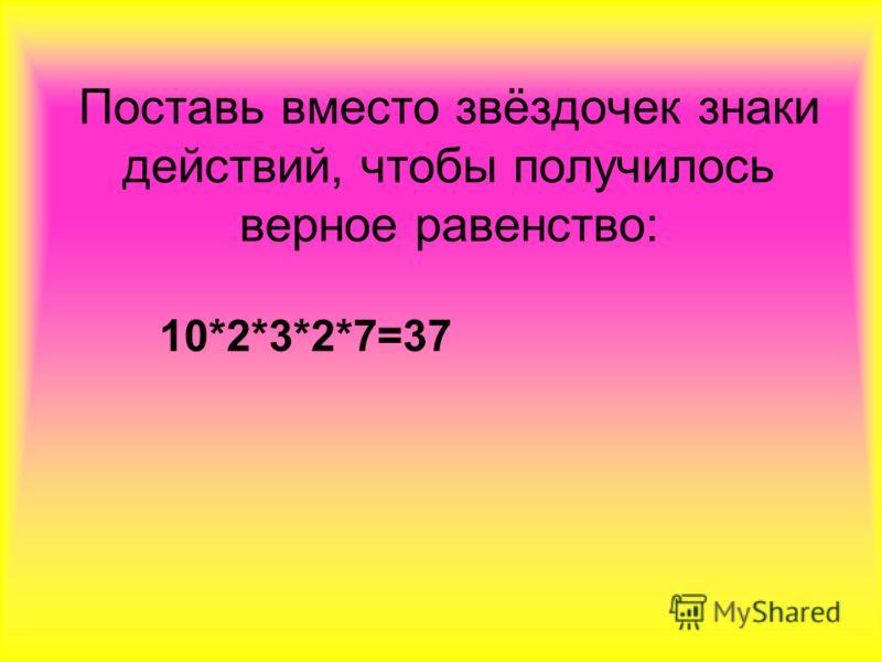 Поставь вместо звёздочек знаки действий, чтобы получилось верное равенство: 10*2*3*2*7=37