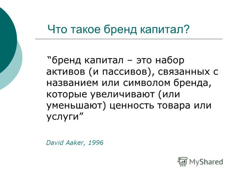 Что такое бренд капитал? бренд капитал – это набор активов (и пассивов), связанных с названием или символом бренда, которые увеличивают (или уменьшают) ценность товара или услуги David Aaker, 1996