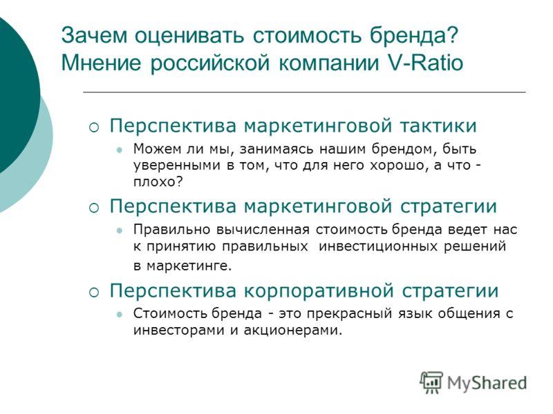 Зачем оценивать стоимость бренда? Мнение российской компании V-Ratio Перспектива маркетинговой тактики Можем ли мы, занимаясь нашим брендом, быть уверенными в том, что для него хорошо, а что - плохо? Перспектива маркетинговой стратегии Правильно вычи