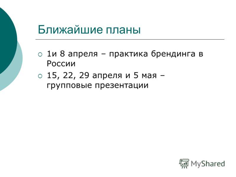 Ближайшие планы 1и 8 апреля – практика брендинга в России 15, 22, 29 апреля и 5 мая – групповые презентации