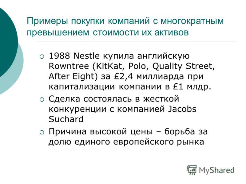 Примеры покупки компаний с многократным превышением стоимости их активов 1988 Nestle купила английскую Rowntree (KitKat, Polo, Quality Street, After Eight) за £2,4 миллиарда при капитализации компании в £1 млдр. Сделка состоялась в жесткой конкуренци