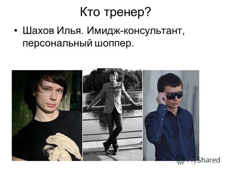 Кто тренер? Шахов Илья. Имидж-консультант, персональный шоппер.