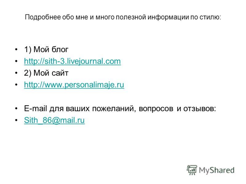 Подробнее обо мне и много полезной информации по стилю: 1) Мой блог http://sith-3.livejournal.com 2) Мой сайт http://www.personalimaje.ru E-mail для ваших пожеланий, вопросов и отзывов: Sith_86@mail.ru