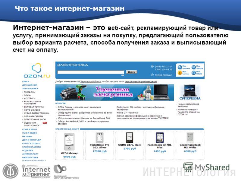 Интернет-магазин – это веб-сайт, рекламирующий товар или услугу, принимающий заказы на покупку, предлагающий пользователю выбор варианта расчета, способа получения заказа и выписывающий счет на оплату. Что такое интернет-магазин
