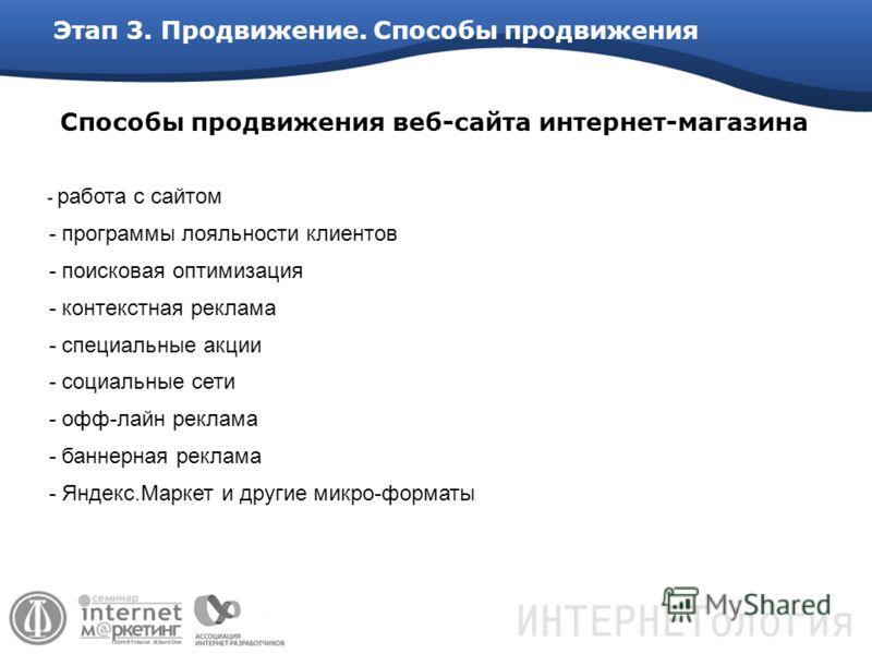 Этап 3. Продвижение. Способы продвижения - работа с сайтом - программы лояльности клиентов - поисковая оптимизация - контекстная реклама - специальные акции - социальные сети - офф-лайн реклама - баннерная реклама - Яндекс.Маркет и другие микро-форма