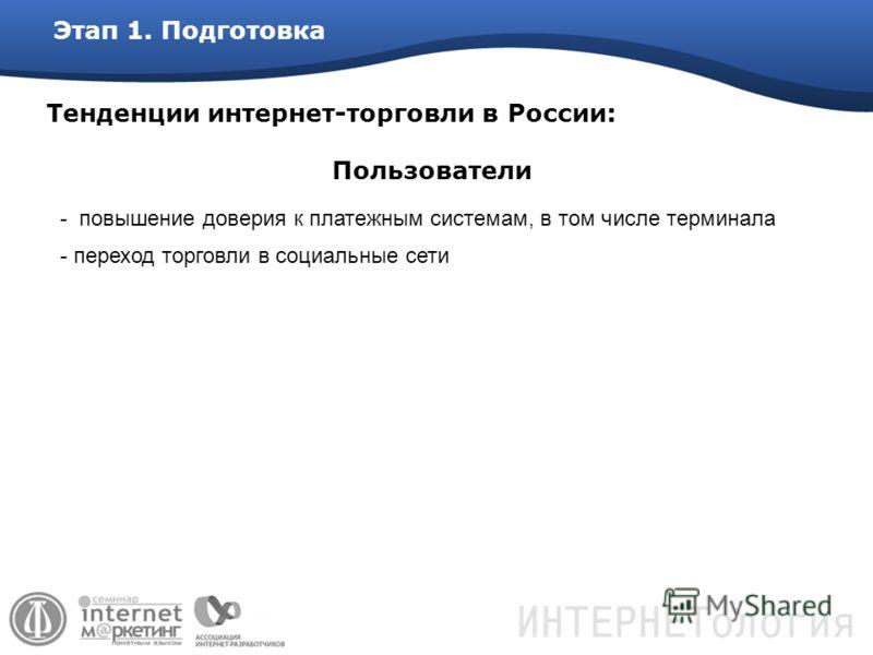 Этап 1. Подготовка Тенденции интернет-торговли в России: - повышение доверия к платежным системам, в том числе терминала - переход торговли в социальные сети Пользователи