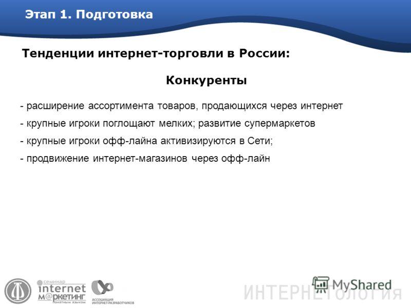 Этап 1. Подготовка Тенденции интернет-торговли в России: - расширение ассортимента товаров, продающихся через интернет - крупные игроки поглощают мелких; развитие супермаркетов - крупные игроки офф-лайна активизируются в Сети; - продвижение интернет-