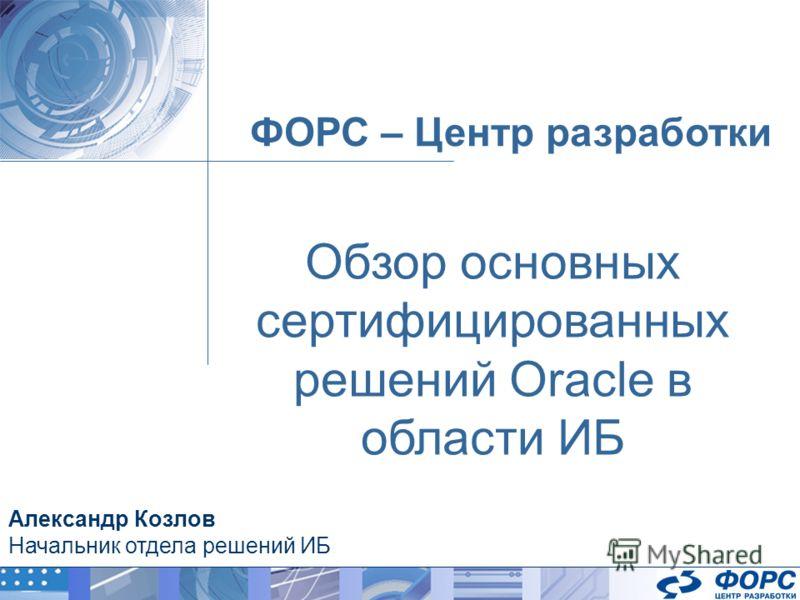 ФОРС – Центр разработки Александр Козлов Начальник отдела решений ИБ Обзор основных сертифицированных решений Oracle в области ИБ