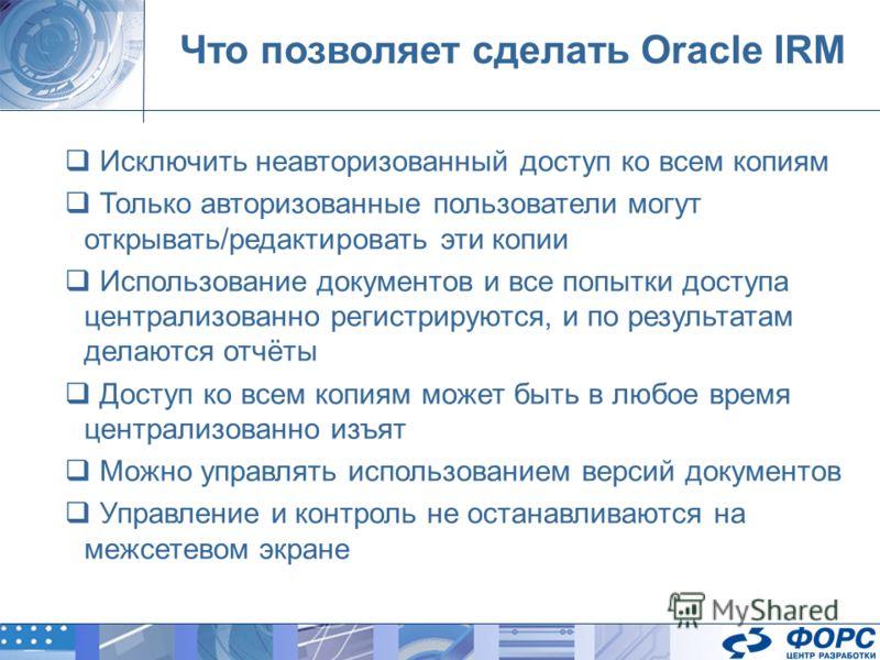 Что позволяет сделать Oracle IRM Исключить неавторизованный доступ ко всем копиям Только авторизованные пользователи могут открывать/редактировать эти копии Использование документов и все попытки доступа централизованно регистрируются, и по результат