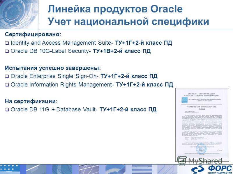 Линейка продуктов Oracle Учет национальной специфики Сертифицировано: Identity and Access Management Suite- ТУ+1Г+2-й класс ПД Oracle DB 10G-Label Security- ТУ+1В+2-й класс ПД Испытания успешно завершены: Oracle Enterprise Single Sign-On- ТУ+1Г+2-й к