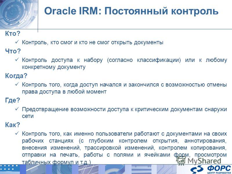 Oracle IRM: Постоянный контроль Кто? Контроль, кто смог и кто не смог открыть документы Что? Контроль доступа к набору (согласно классификации) или к любому конкретному документу Когда? Контроль того, когда доступ начался и закончился с возможностью
