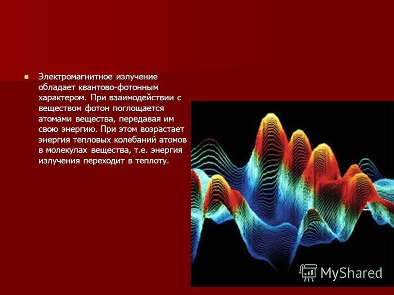 Электромагнитное излучение обладает квантово-фотонным характером. При взаимодействии с веществом фотон поглощается атомами вещества, передавая им свою энергию. При этом возрастает энергия тепловых колебаний атомов в молекулах вещества, т.е. энергия и