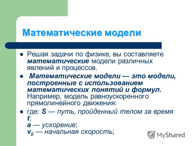 Математические модели Решая задачи по физике, вы составляете математические модели различных явлений и процессов. Математические модели это модели, построенные с использованием математических понятий и формул. Например, модель равноускоренного прямол