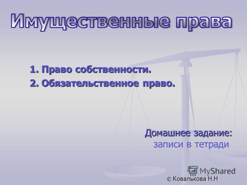 Домашнее задание: записи в тетради © Ковалькова Н.Н 1. Право собственности. 2. Обязательственное право.
