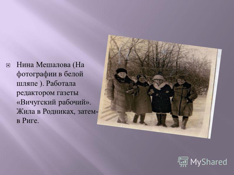 Нина Мешалова ( На фотографии в белой шляпе ). Работала редактором газеты « Вичугский рабочий ». Жила в Родниках, затем - в Риге.