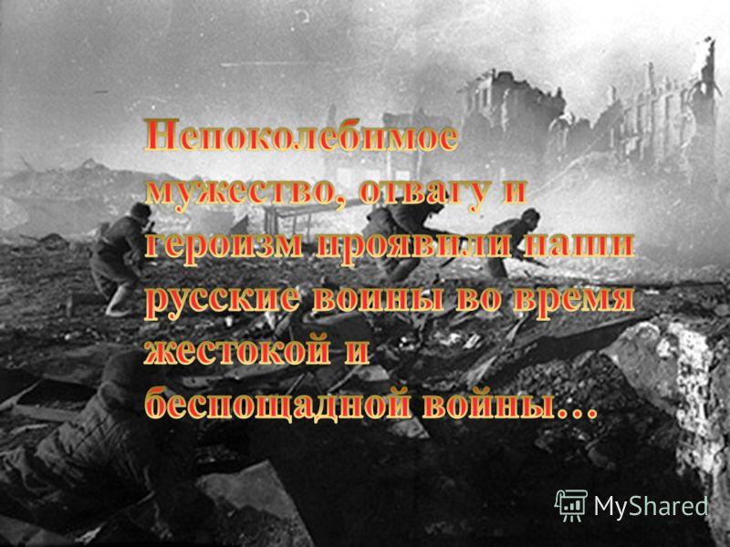 Непоколебимое мужество, отвагу и героизм проявили наши русские воины во время жестокой и беспощадной войны …