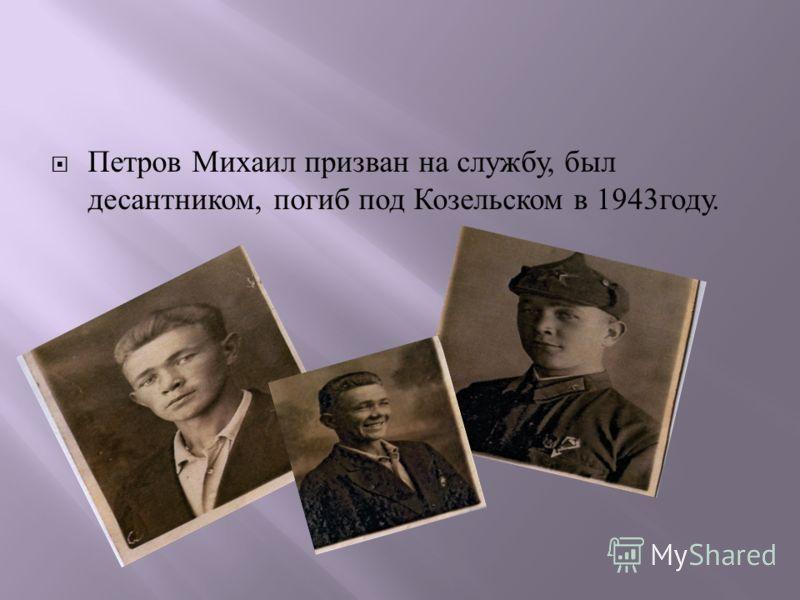 Петров Михаил призван на службу, был десантником, погиб под Козельском в 1943 году.