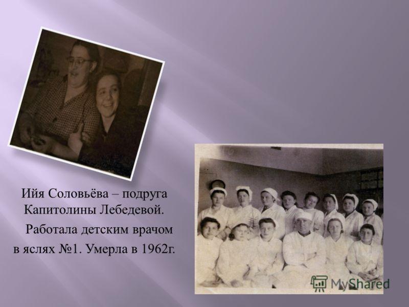 Ийя Соловьёва – подруга Капитолины Лебедевой. Работала детским врачом в яслях 1. Умерла в 1962 г.