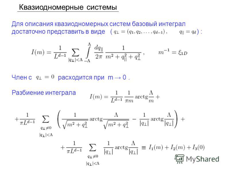 Квазиодномерные системы Для описания квазиодномерных систем базовый интеграл достаточно представить в виде ( ) : Член с расходится при m 0. Разбиение интеграла