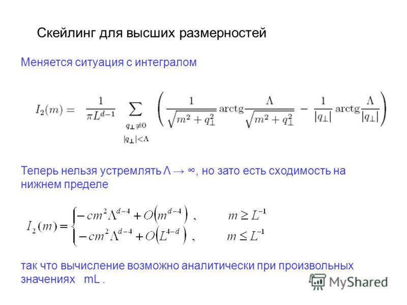 Скейлинг для высших размерностей Меняется ситуация с интегралом Теперь нельзя устремлять Λ, но зато есть сходимость на нижнем пределе так что вычисление возможно аналитически при произвольных значениях mL.