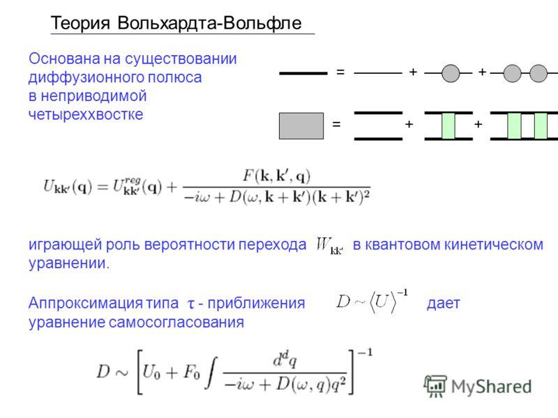 Теория Вольхардта-Вольфле Основана на существовании диффузионного полюса в неприводимой четыреххвостке играющей роль вероятности перехода в квантовом кинетическом уравнении. Аппроксимация типа τ - приближения дает уравнение самосогласования = + +