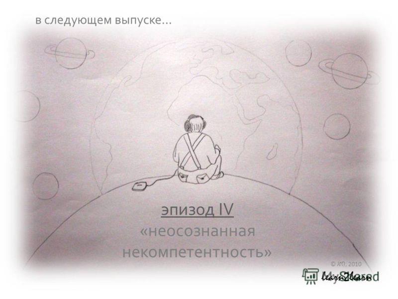 эпизод IV эпизод IV «неосознанная некомпетентность» © ЮП, 2010 learn2learn в следующем выпуске…