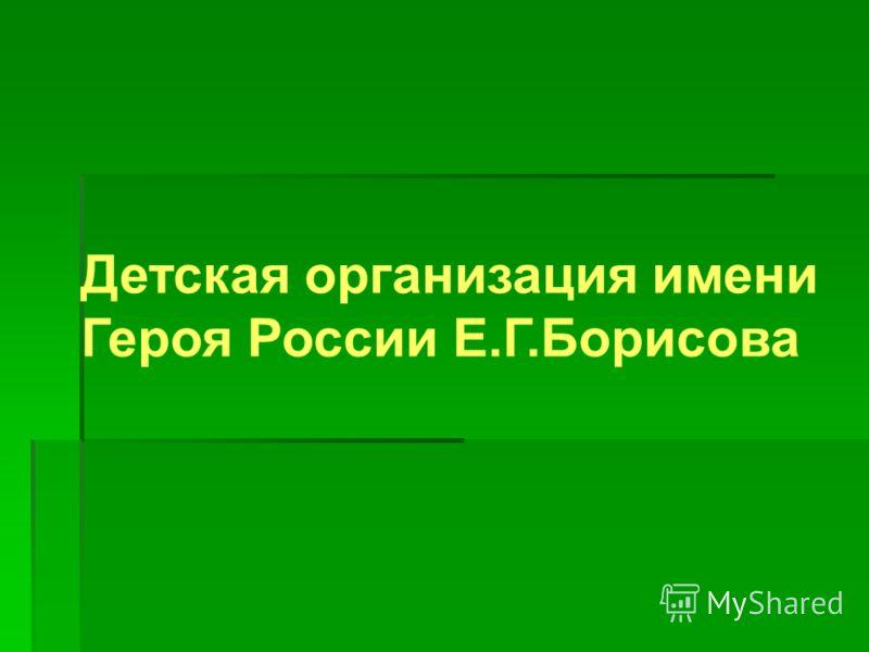 Детская организация имени Героя России Е.Г.Борисова