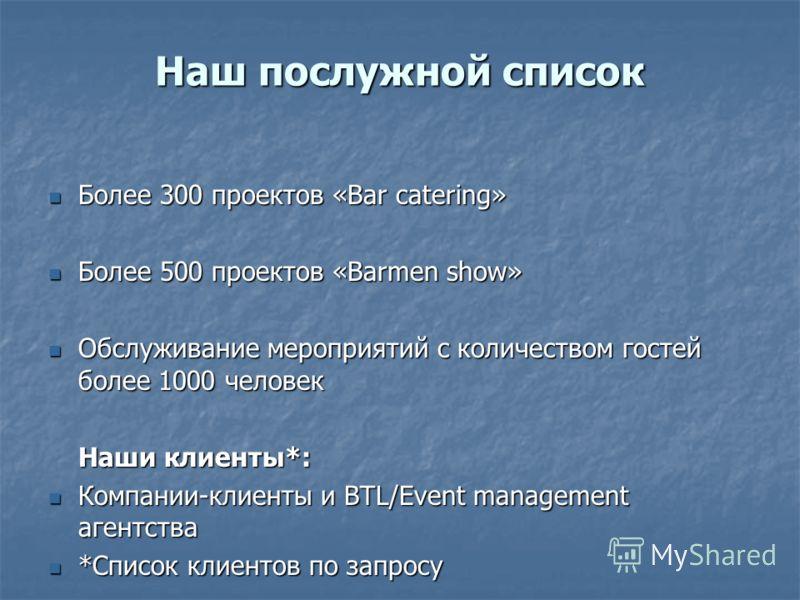 Наш послужной список Более 300 проектов «Bar catering» Более 300 проектов «Bar catering» Более 500 проектов «Barmen show» Более 500 проектов «Barmen show» Обслуживание мероприятий с количеством гостей более 1000 человек Обслуживание мероприятий с кол