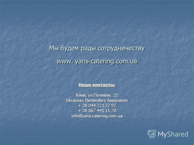 Мы будем рады сотрудничеству www. yaris-catering.com.ua Наши контакты: Киев, ул.Полевая, 21 Ukrainian Bartenders Association + 38 044 221 22 92 + 38 067 441 15 78 info@yaris.catering.com.ua
