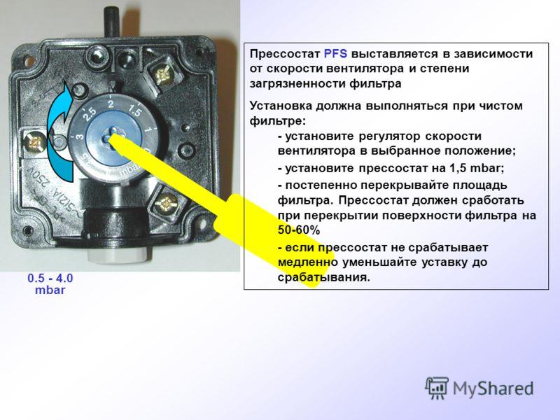 0.5 - 4.0 mbar Прессостат PFS выставляется в зависимости от скорости вентилятора и степени загрязненности фильтра Установка должна выполняться при чистом фильтре: - установите регулятор скорости вентилятора в выбранное положение; - установите прессос