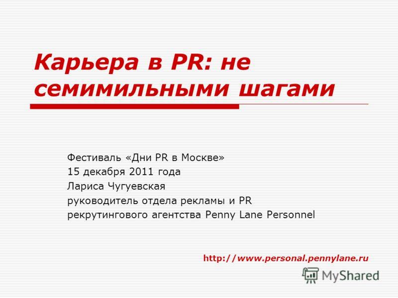 Карьера в PR: не семимильными шагами Фестиваль «Дни PR в Москве» 15 декабря 2011 года Лариса Чугуевская руководитель отдела рекламы и PR рекрутингового агентства Penny Lane Personnel http://www.personal.pennylane.ru