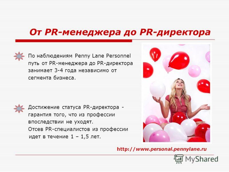От PR-менеджера до PR-директора По наблюдениям Penny Lane Personnel путь от PR-менеджера до PR-директора занимает 3-4 года независимо от сегмента бизнеса. Достижение статуса PR-директора - гарантия того, что из профессии впоследствии не уходят. Отсев