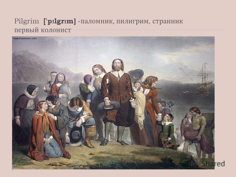 Pilgrim ['p ɪ lgr ɪ m] - паломник, пилигрим, странник первый колонист