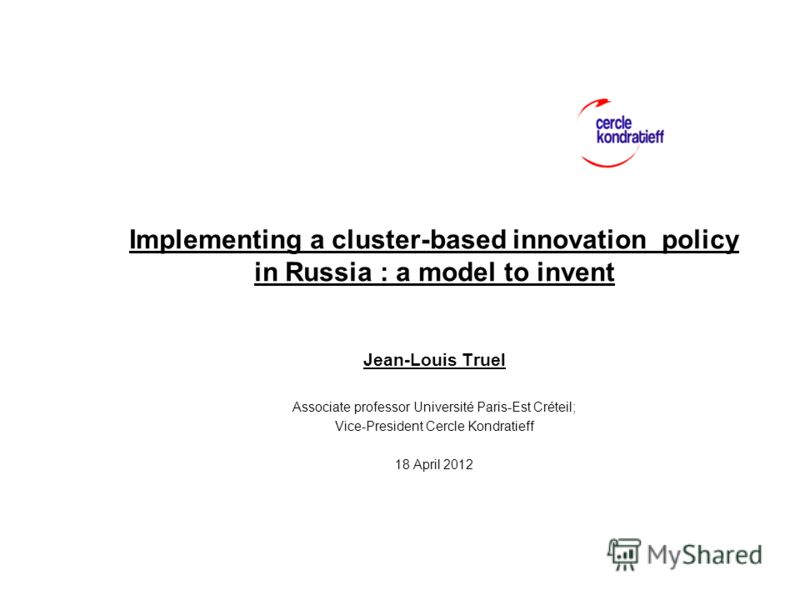 Implementing a cluster-based innovation policy in Russia : a model to invent Jean-Louis Truel Associate professor Université Paris-Est Créteil; Vice-President Cercle Kondratieff 18 April 2012