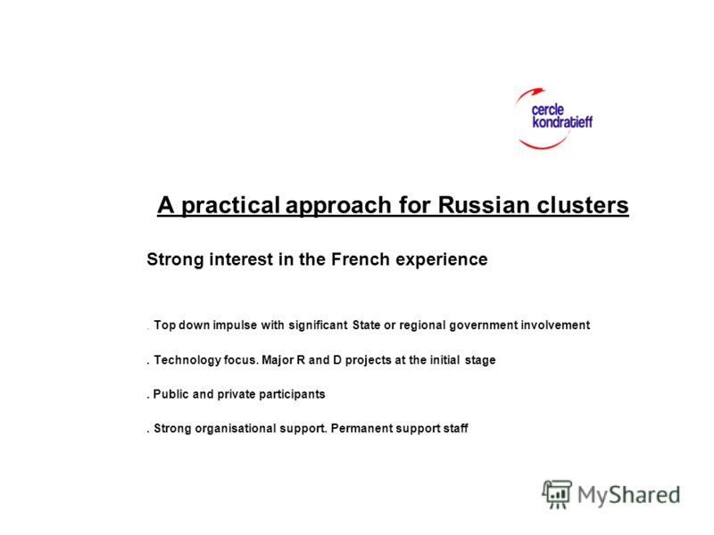 A practical approach for Russian clusters Strong interest in the French experience. Top down impulse with significant State or regional government involvement. Technology focus. Major R and D projects at the initial stage. Public and private particip