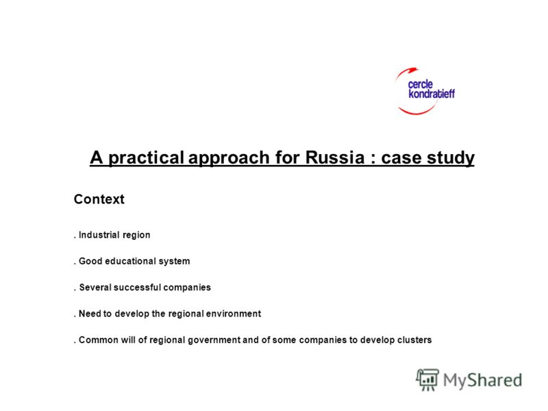 A practical approach for Russia : case study Context. Industrial region. Good educational system. Several successful companies. Need to develop the regional environment. Common will of regional government and of some companies to develop clusters