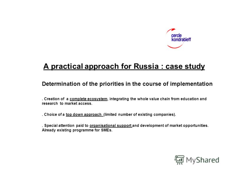 A practical approach for Russia : case study Determination of the priorities in the course of implementation. Creation of a complete ecosystem, integrating the whole value chain from education and research to market access.. Choice of a top down appr