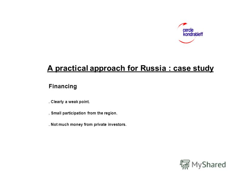 A practical approach for Russia : case study Financing. Clearly a weak point.. Small participation from the region.. Not much money from private investors.