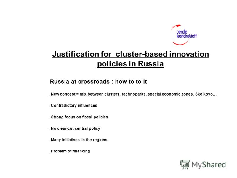 Justification for cluster-based innovation policies in Russia Russia at crossroads : how to to it. New concept = mix between clusters, technoparks, special economic zones, Skolkovo…. Contradictory influences. Strong focus on fiscal policies. No clear