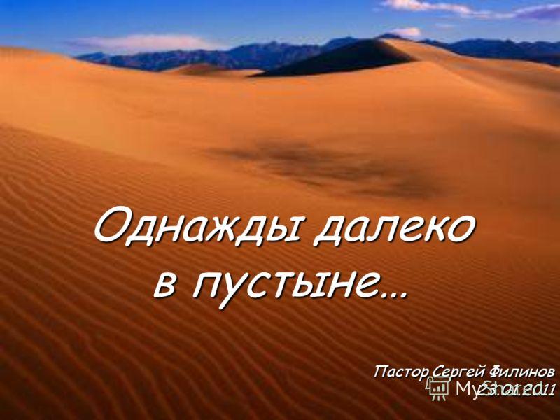 Пастор Сергей Филинов 23.01.2011 Однажды далеко в пустыне…