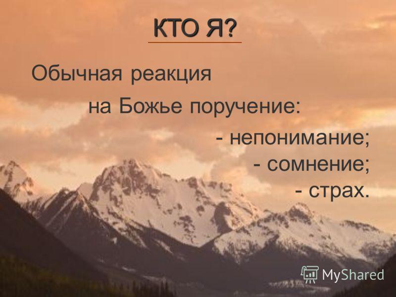 Обычная реакция - непонимание; - сомнение; - страх. на Божье поручение: КТО Я?