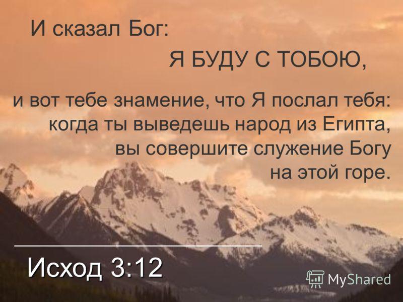 Исход 3:12 И сказал Бог: Я БУДУ С ТОБОЮ, и вот тебе знамение, что Я послал тебя: когда ты выведешь народ из Египта, вы совершите служение Богу на этой горе.